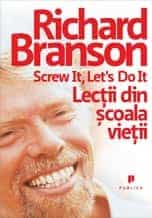 Lectii din scoala vietii – In Screw It, Let`s Do It – Richard Branson